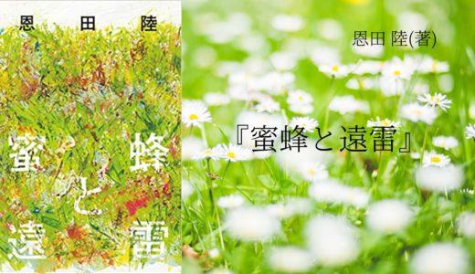 【No.30】~12年もの時を経て完成した至極の一冊~ 『蜜蜂と遠雷』 恩田 陸(著)